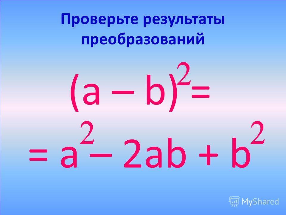 Возведем в квадрат разность a - b (a – b) = = (a – b)(a – b) = … Закончите преобразование 19 из 56