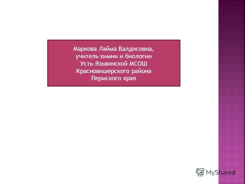 Маркова Лайма Валдисовна, учитель химии и биологии Усть-Язьвинской МСОШ Красновишерского района Пермского края