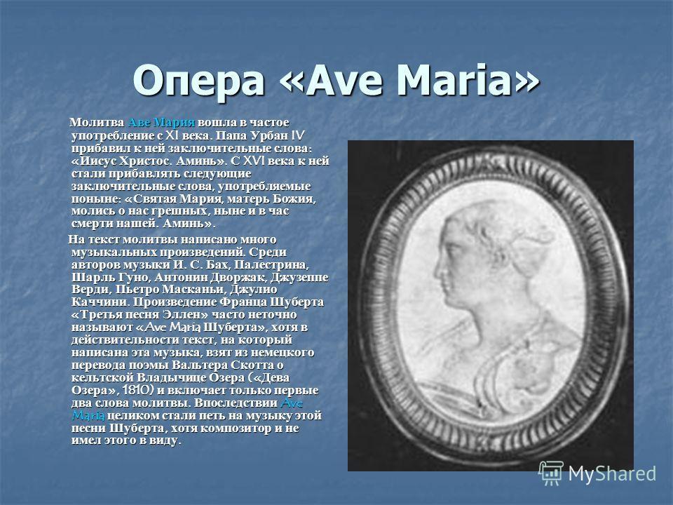 Опера «Ave Maria» Молитва Аве Мария вошла в частое употребление с XI века. Папа Урбан IV прибавил к ней заключительные слова: «Иисус Христос. Аминь». С XVI века к ней стали прибавлять следующие заключительные слова, употребляемые поныне: «Святая Мари