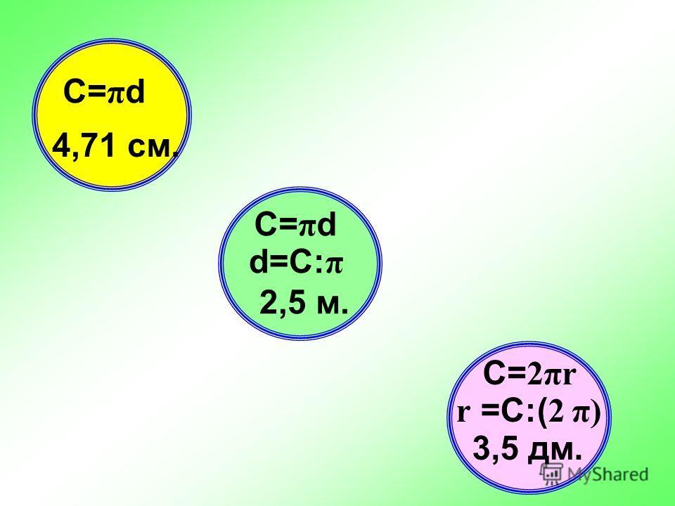 Найдите диаметр окружности, длина которой равна 7,85 м. Найдите радиус окружности, длина которой 21,98 дм. Найдите длину окружности, если длина его диаметра 1,5 см.