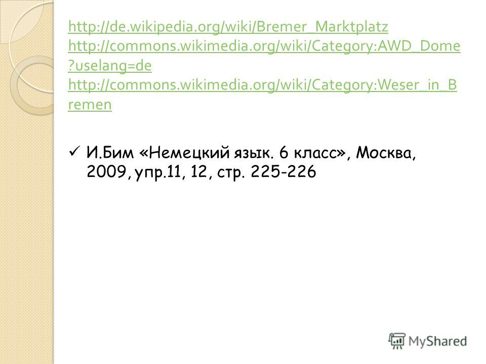 http://de.wikipedia.org/wiki/Bremer_Marktplatz http://commons.wikimedia.org/wiki/Category:AWD_Dome ?uselang=de http://commons.wikimedia.org/wiki/Category:Weser_in_B remen И.Бим «Немецкий язык. 6 класс», Москва, 2009, упр.11, 12, стр. 225-226