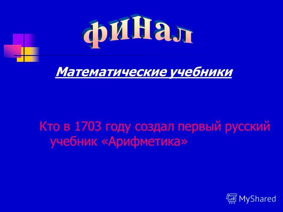Математические учебники Кто в 1703 году создал первый русский учебник «Арифметика»