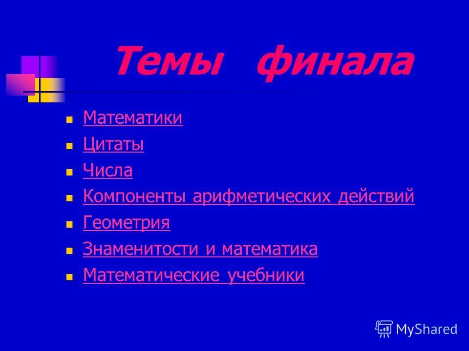 Темы финала Математики Цитаты Числа Компоненты арифметических действий Геометрия Знаменитости и математика Математические учебники