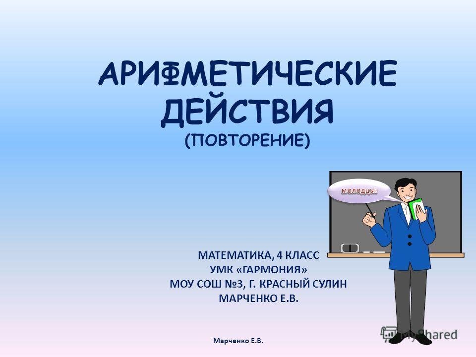 АРИФМЕТИЧЕСКИЕ ДЕЙСТВИЯ (ПОВТОРЕНИЕ) МАТЕМАТИКА, 4 КЛАСС УМК «ГАРМОНИЯ» МОУ СОШ 3, Г. КРАСНЫЙ СУЛИН МАРЧЕНКО Е.В. Марченко Е.В.