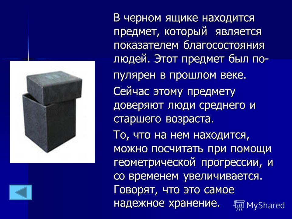 В черном ящике находится предмет, который является показателем благосостояния людей. Этот предмет был по- В черном ящике находится предмет, который является показателем благосостояния людей. Этот предмет был попопулярен в прошлом веке. популярен в пр