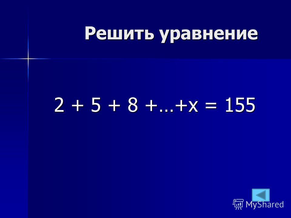 Решить уравнение 2 + 5 + 8 +…+х = 155
