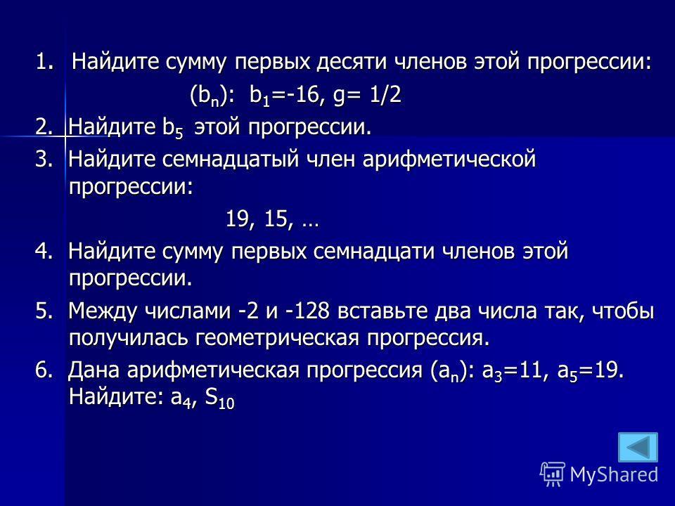 1. Найдите сумму первых десяти членов этой прогрессии: (b n ): b 1 =-16, g= 1/2 (b n ): b 1 =-16, g= 1/2 2. Найдите b 5 этой прогрессии. 3. Найдите семнадцатый член арифметической прогрессии: 19, 15, … 19, 15, … 4. Найдите сумму первых семнадцати чле