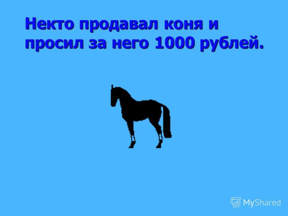 Некто продавал коня и просил за него 1000 рублей.