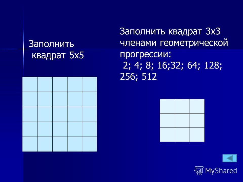 Заполнить квадрат 3 х 3 членами геометрической прогрессии: 2; 4; 8; 16;32; 64; 128; 256; 512 Заполнить квадрат 5 х 5