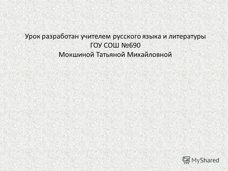 Урок разработан учителем русского языка и литературы ГОУ СОШ 690 Мокшиной Татьяной Михайловной