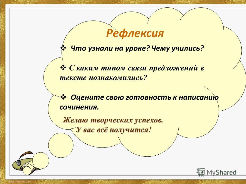 Рефлексия Что узнали на уроке? Чему учились? С каким типом связи предложений в тексте познакомились? Оцените свою готовность к написанию сочинения. Желаю творческих успехов. У вас всё получится!