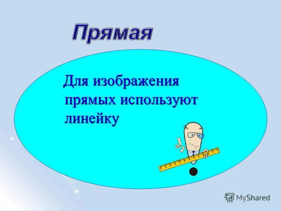 Для изображения прямых используют линейку Для изображения прямых используют линейку