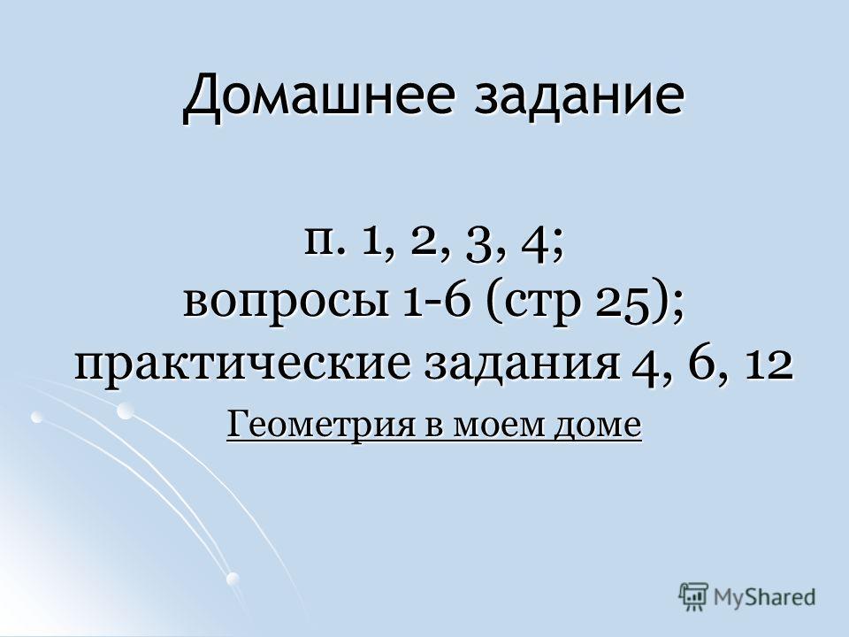 Домашнее задание п. 1, 2, 3, 4; вопросы 1-6 (стр 25); практические задания 4, 6, 12 Геометрия в моем доме