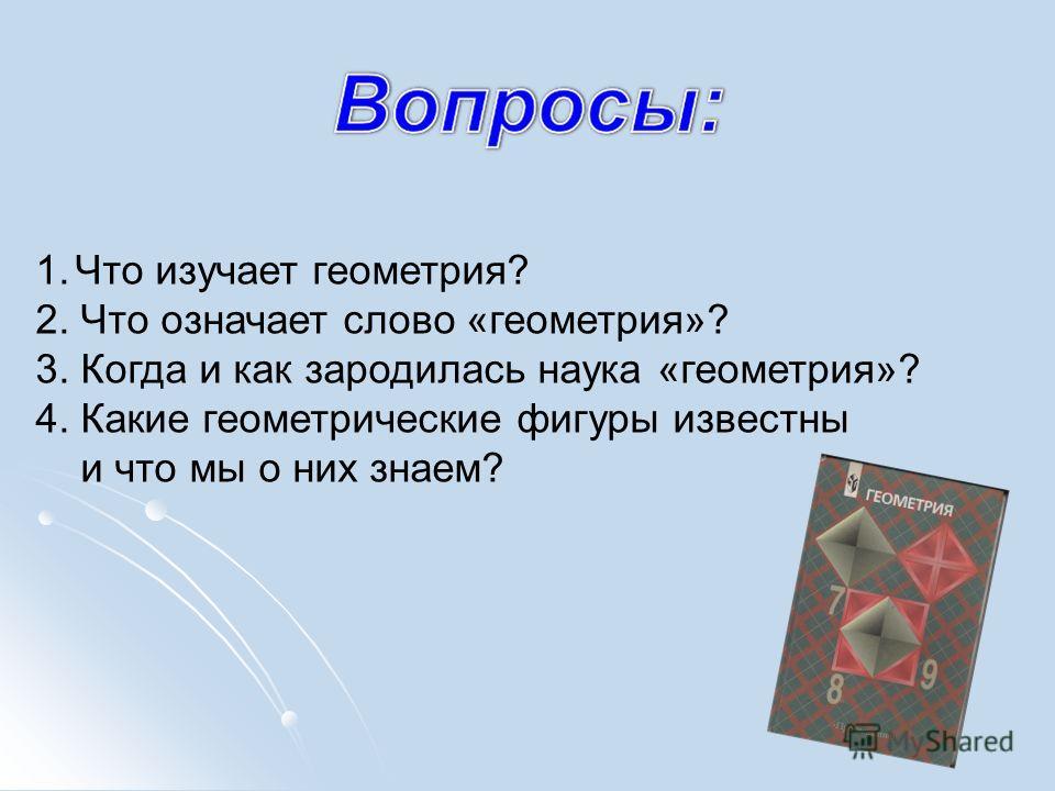 1. Что изучает геометрия? 2. Что означает слово «геометрия»? 3. Когда и как зародилась наука «геометрия»? 4. Какие геометрические фигуры известны и что мы о них знаем?