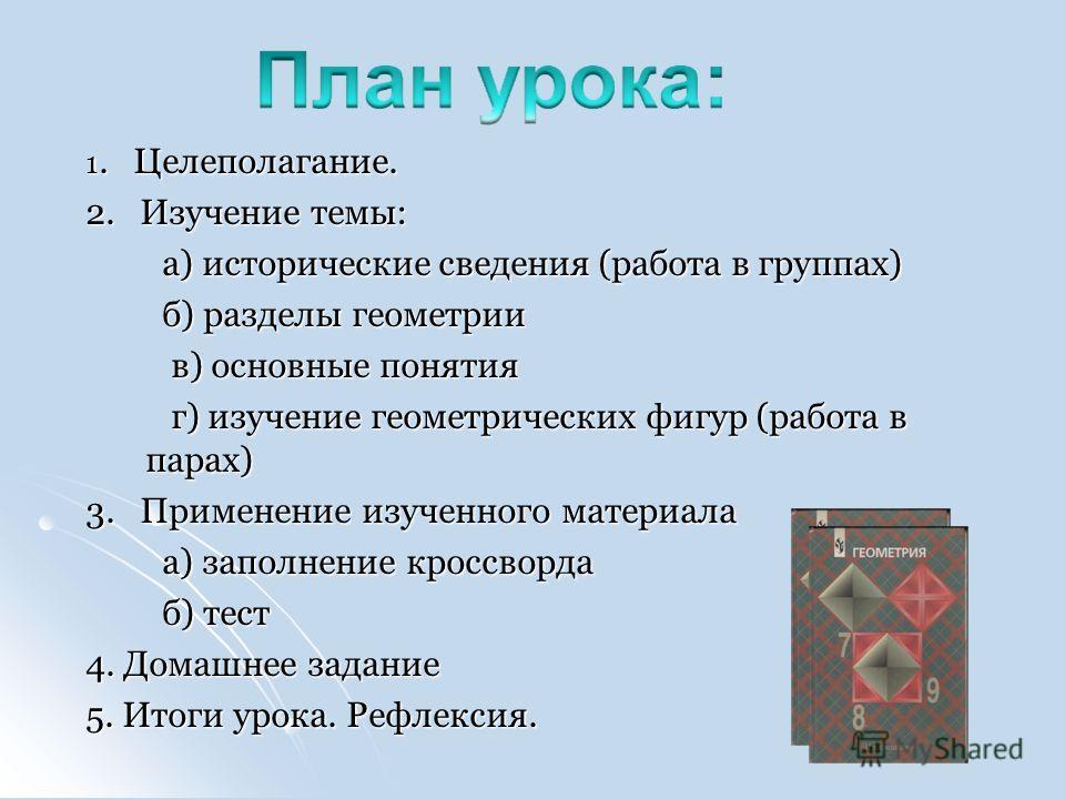 1. Целеполагание. 2. Изучение темы: а) исторические сведения (работа в группах) а) исторические сведения (работа в группах) б) разделы геометрии б) разделы геометрии в) основные понятия в) основные понятия г) изучение геометрических фигур (работа в п