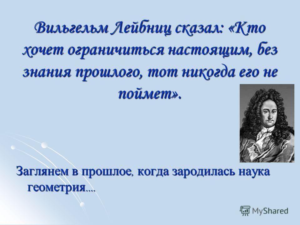 Вильгельм Лейбниц сказал: «Кто хочет ограничиться настоящим, без знания прошлого, тот никогда его не поймет». Заглянем в прошлое, когда зародилась наука геометрия....