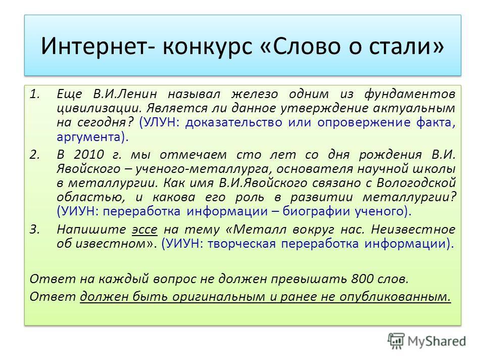 Интернет- конкурс «Слово о стали» 1. Еще В.И.Ленин называл железо одним из фундаментов цивилизации. Является ли данное утверждение актуальным на сегодня? (УЛУН: доказательство или опровержение факта, аргумента). 2. В 2010 г. мы отмечаем сто лет со дн