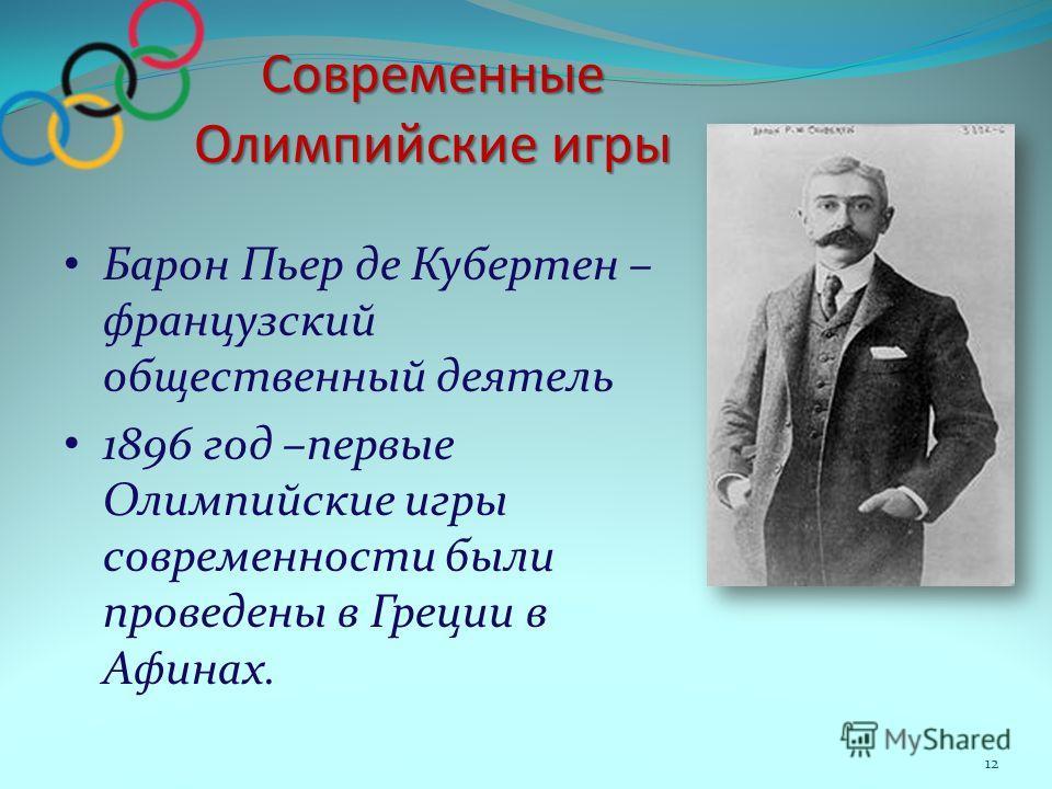 Современные Олимпийские игры Барон Пьер де Кубертен – французский общественный деятель 1896 год –первые Олимпийские игры современности были проведены в Греции в Афинах. 12