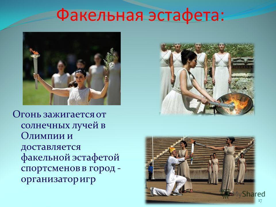Факельная эстафета: Огонь зажигается от солнечных лучей в Олимпии и доставляется факельной эстафетой спортсменов в город - организатор игр 17