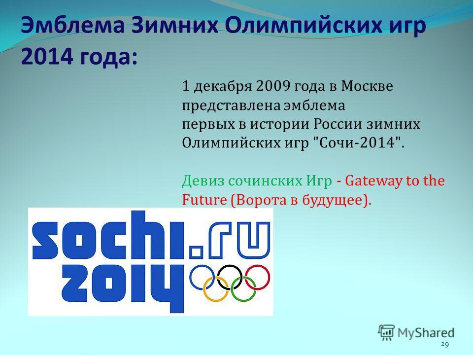 Эмблема Зимних Олимпийских игр 2014 года: 1 декабря 2009 года в Москве представлена эмблема первых в истории России зимних Олимпийских игр Сочи-2014. Девиз сочинских Игр - Gateway to the Future (Ворота в будущее). 29