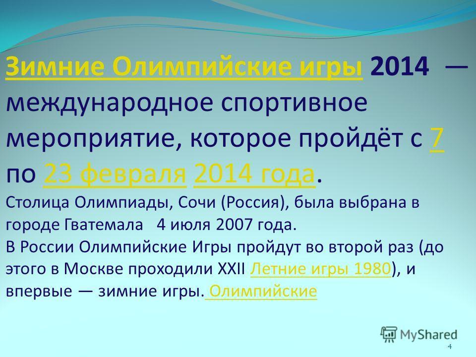 Зимние Олимпийские игры Зимние Олимпийские игры 2014 международное спортивное мероприятие, которое пройдёт с 7 по 23 февраля 2014 года. Столица Олимпиады, Сочи (Россия), была выбрана в городе Гватемала 4 июля 2007 года. В России Олимпийские Игры прой