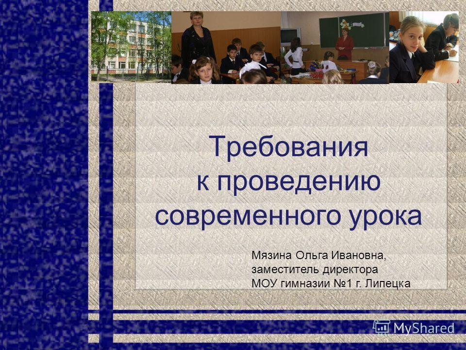 Требования к проведению современного урока Мязина Ольга Ивановна, заместитель директора МОУ гимназии 1 г. Липецка