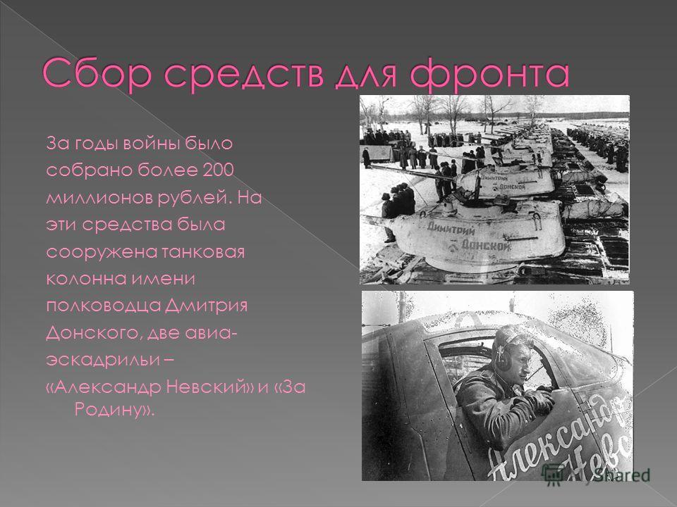 За годы войны было собрано более 200 миллионов рублей. На эти средства была сооружена танковая колонна имени полководца Дмитрия Донского, две авиа- эскадрильи – «Александр Невский» и «За Родину».