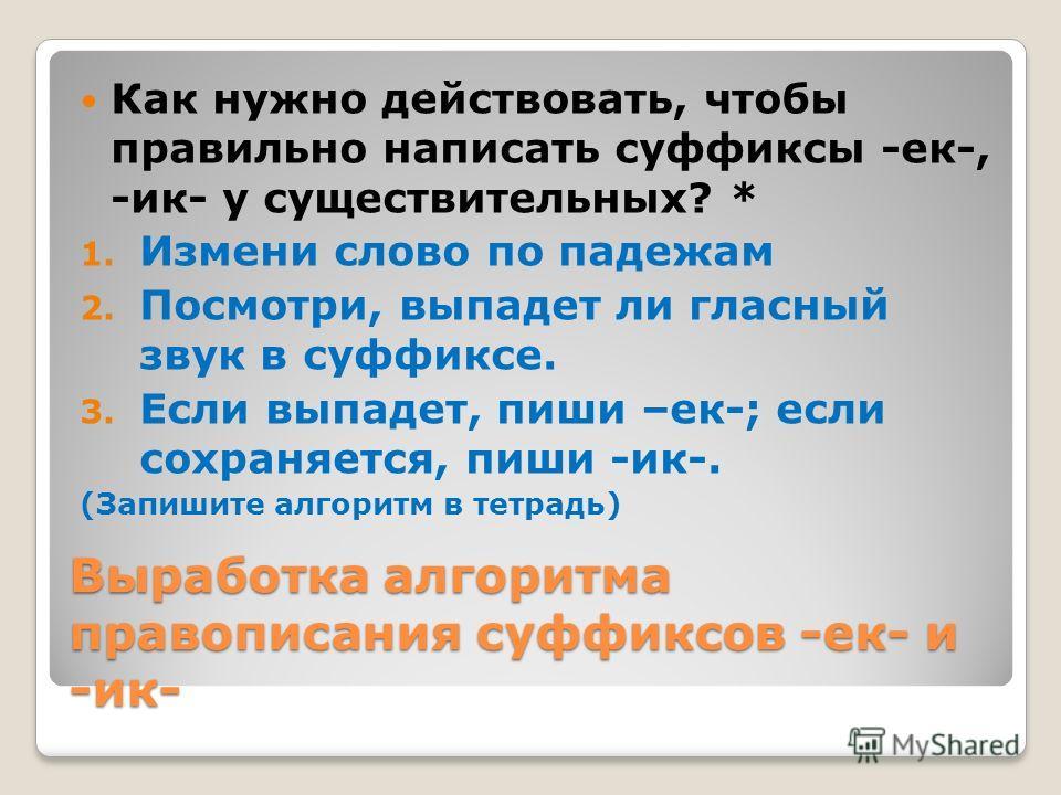 Формулирование правила Сформулируйте правило правописания суффиксов -ек- и -ик-* Правило: Если при склонении существительного гласный суффикса выпадает, то пишется суффикс –ек; если гласный суффикса сохраняется во всех формах, то пишется суффикс –ик.
