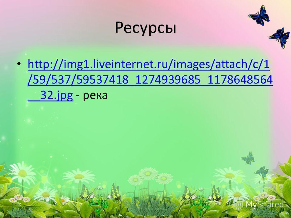 http://img1.liveinternet.ru/images/attach/c/1 /59/537/59537418_1274939685_1178648564 __32. jpg - река http://img1.liveinternet.ru/images/attach/c/1 /59/537/59537418_1274939685_1178648564 __32. jpg Ресурсы