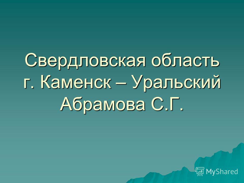 Свердловская область г. Каменск – Уральский Абрамова С.Г.