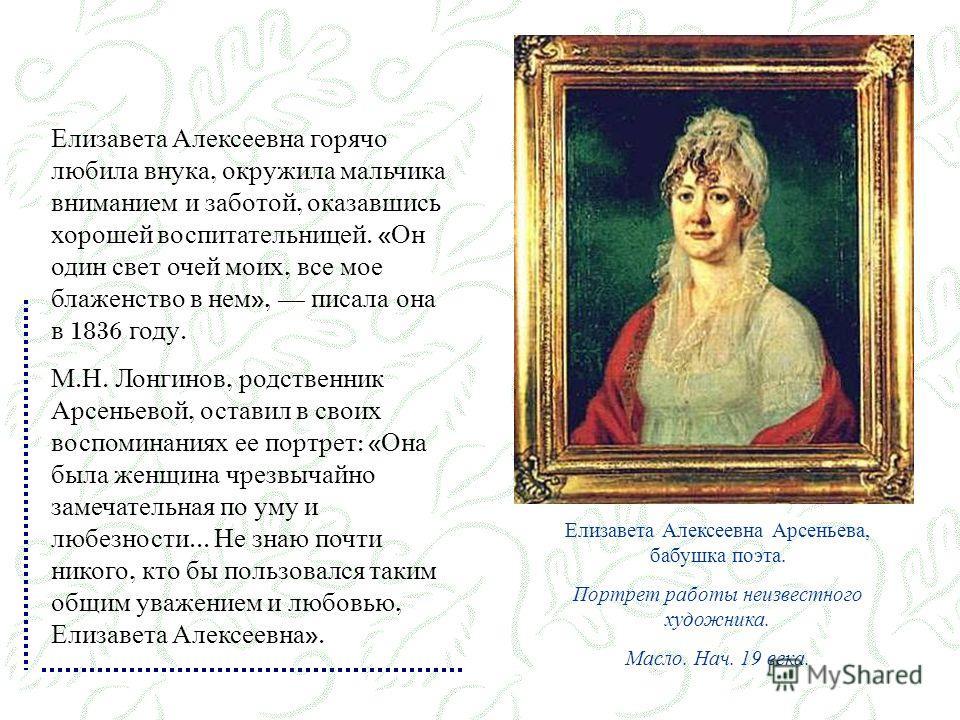 Елизавета Алексеевна горячо любила внука, окружила мальчика вниманием и заботой, оказавшись хорошей воспитательницей. « Он один свет очей моих, все мое блаженство в нем », писала она в 1836 году. М. Н. Лонгинов, родственник Арсеньевой, оставил в свои