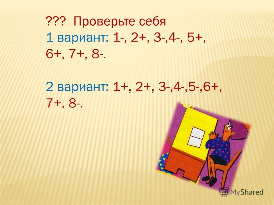 ??? Проверьте себя 1 вариант: 1-, 2+, 3-,4-, 5+, 6+, 7+, 8-. 2 вариант: 1+, 2+, 3-,4-,5-,6+, 7+, 8-.