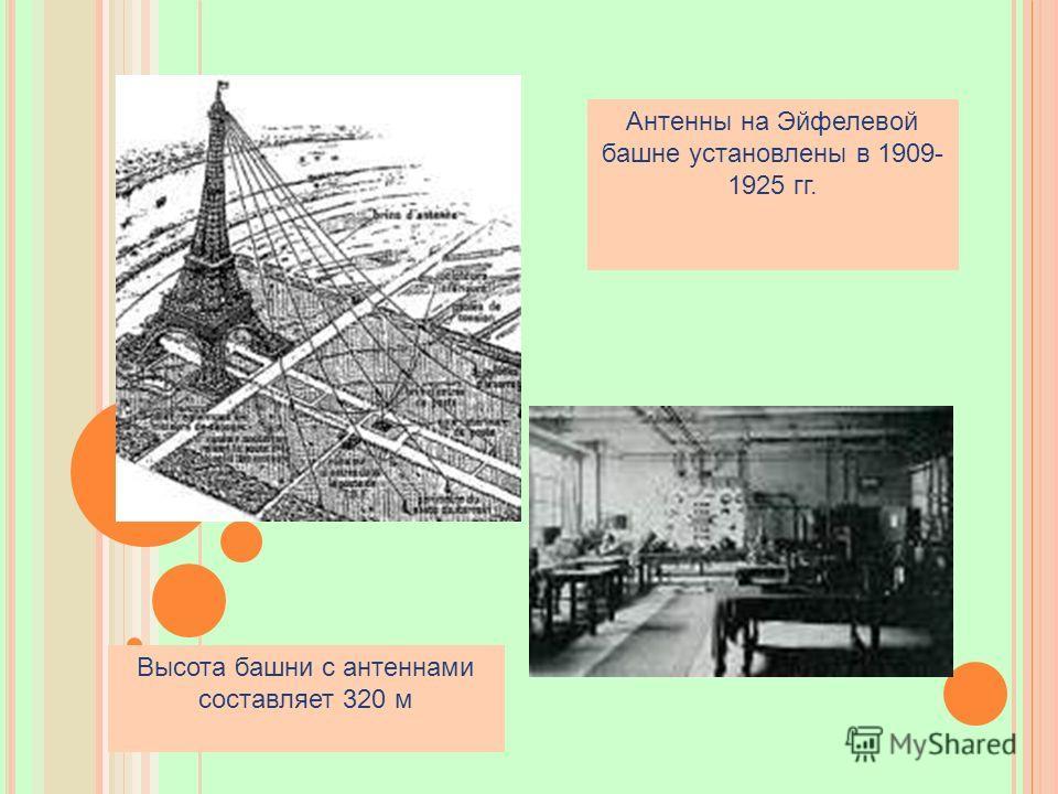 Антенны на Эйфелевой башне установлены в 1909- 1925 гг. Высота башни с антеннами составляет 320 м