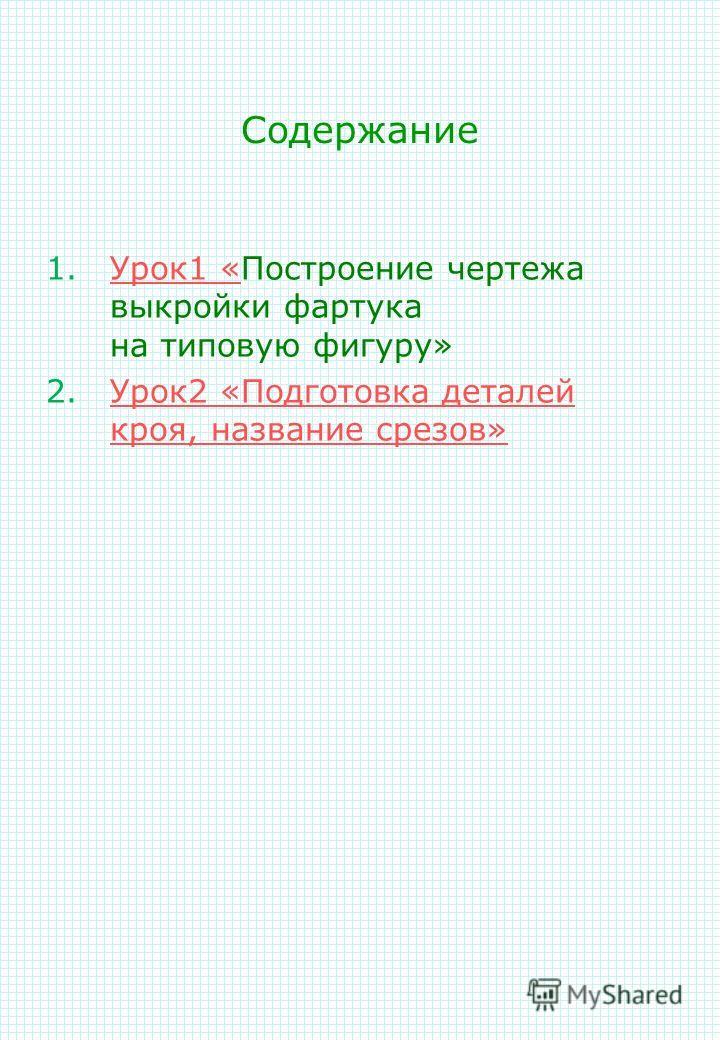 Содержание 1.Урок 1 «Построение чертежа выкройки фартука на типовую фигуру»Урок 1 « 2.Урок 2 «Подготовка деталей кроя, название срезов»Урок 2 «Подготовка деталей кроя, название срезов»