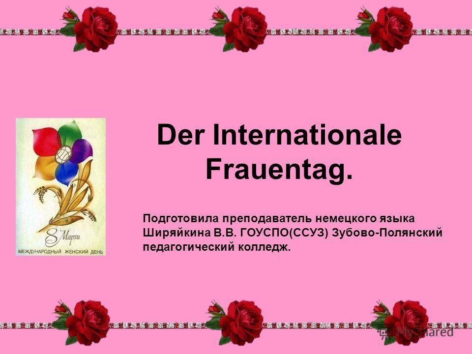 Der Internationale Frauentag. Подготовила преподаватель немецкого языка Ширяйкина В.В. ГОУСПО(ССУЗ) Зубово-Полянский педагогический колледж.