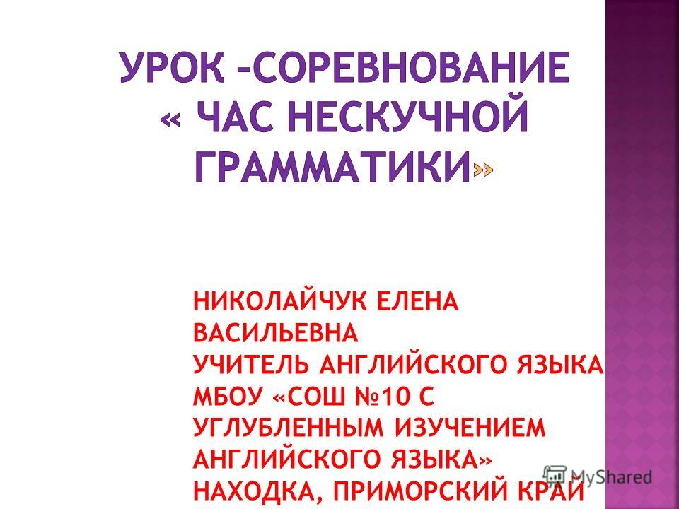НИКОЛАЙЧУК ЕЛЕНА ВАСИЛЬЕВНА УЧИТЕЛЬ АНГЛИЙСКОГО ЯЗЫКА МБОУ «СОШ 10 С УГЛУБЛЕННЫМ ИЗУЧЕНИЕМ АНГЛИЙСКОГО ЯЗЫКА» НАХОДКА, ПРИМОРСКИЙ КРАЙ