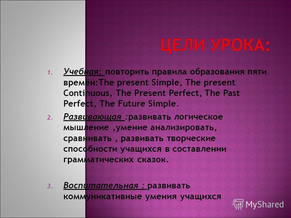 1. Учебная: повторить правила образования пяти времён:The present Simple, The present Continuous, The Present Perfect, The Past Perfect, The Future Simple. 2. Развивающая :развивать логическое мышление,умение анализировать, сравнивать, развивать твор