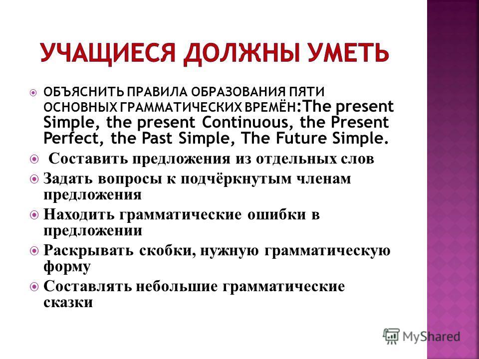 ОБЪЯСНИТЬ ПРАВИЛА ОБРАЗОВАНИЯ ПЯТИ ОСНОВНЫХ ГРАММАТИЧЕСКИХ ВРЕМЁН :The present Simple, the present Continuous, the Present Perfect, the Past Simple, The Future Simple. Составить предложения из отдельных слов Задать вопросы к подчёркнутым членам предл