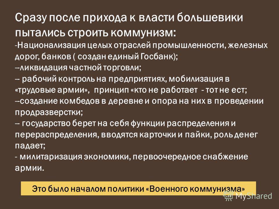 Сразу после прихода к власти большевики пытались строить коммунизм: -Национализация целых отраслей промышленности, железных дорог, банков ( создан единый Госбанк); --ликвидация частной торговли; -- рабочий контроль на предприятиях, мобилизация в «тру