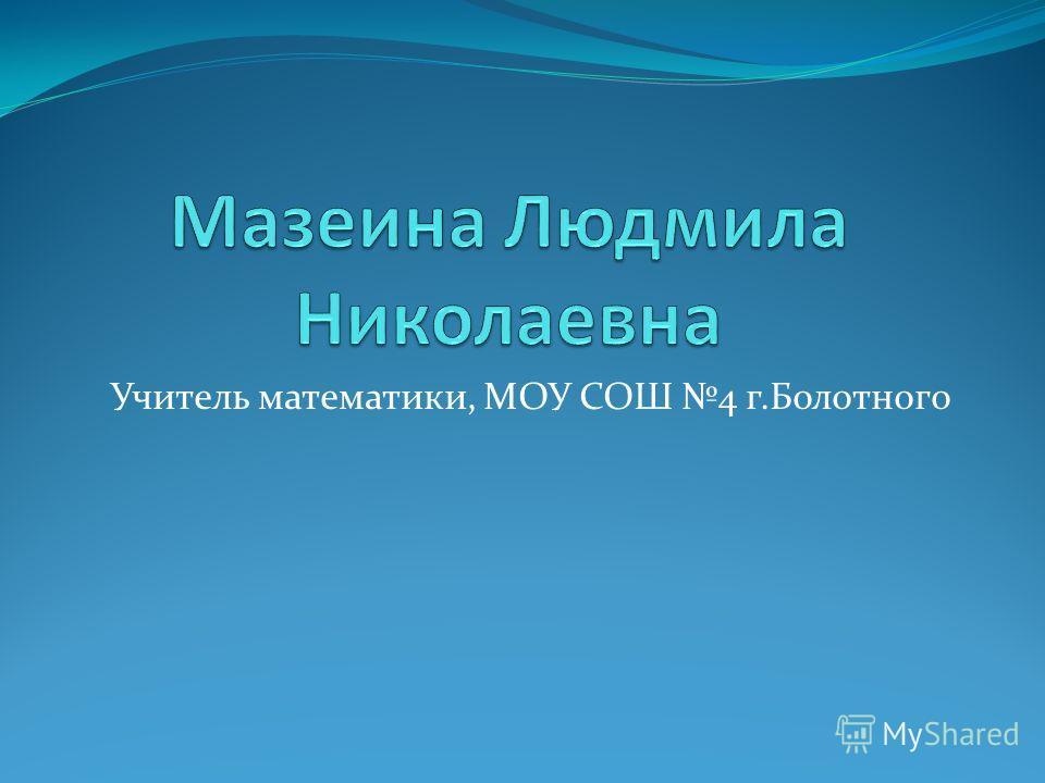 Учитель математики, МОУ СОШ 4 г.Болотного