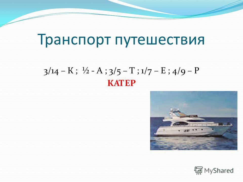 Транспорт путешествия 3/14 – К ; ½ - А ; 3/5 – Т ; 1/7 – Е ; 4/9 – Р КАТЕР