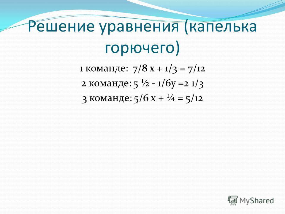 Решение уравнения (капелька горючего) 1 команде: 7/8 х + 1/3 = 7/12 2 команде: 5 ½ - 1/6 у =2 1/3 3 команде: 5/6 х + ¼ = 5/12
