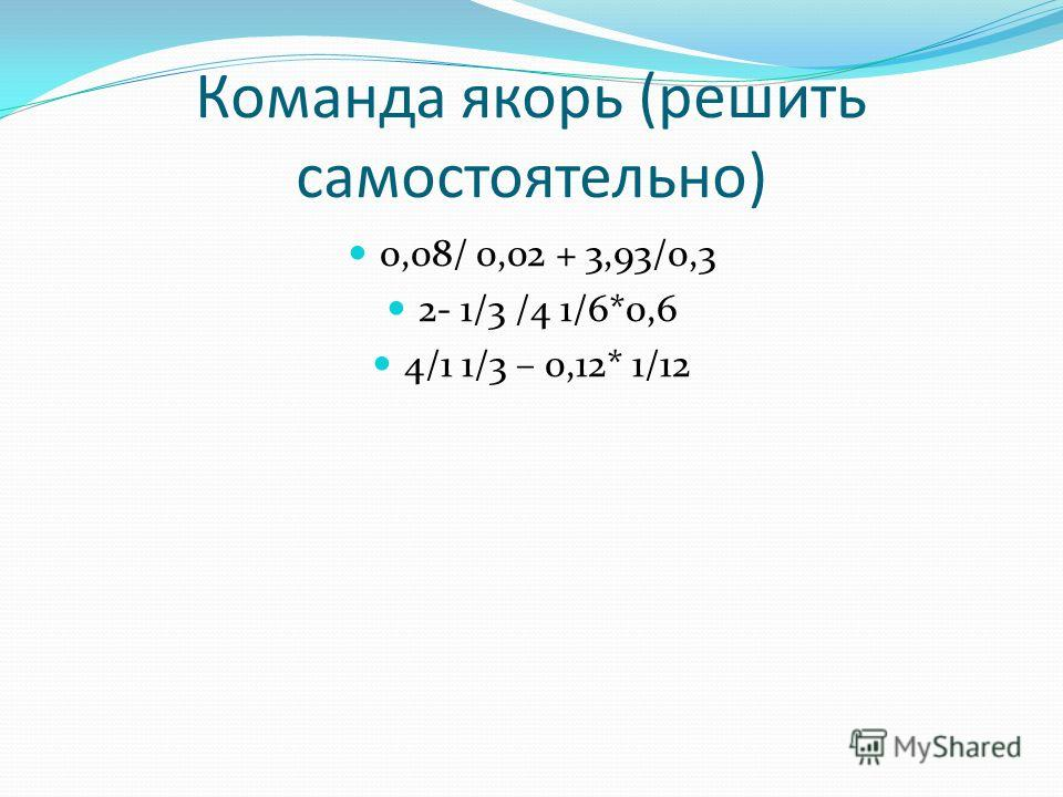 Команда якорь (решить самостоятельно) 0,08/ 0,02 + 3,93/0,3 2- 1/3 /4 1/6*0,6 4/1 1/3 – 0,12* 1/12