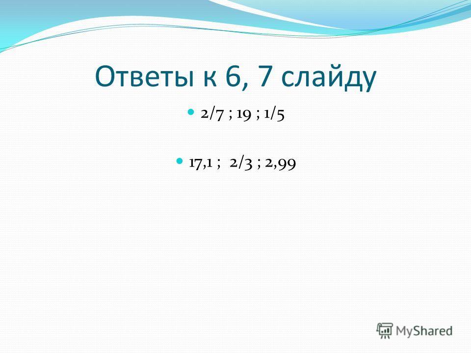 Ответы к 6, 7 слайду 2/7 ; 19 ; 1/5 17,1 ; 2/3 ; 2,99