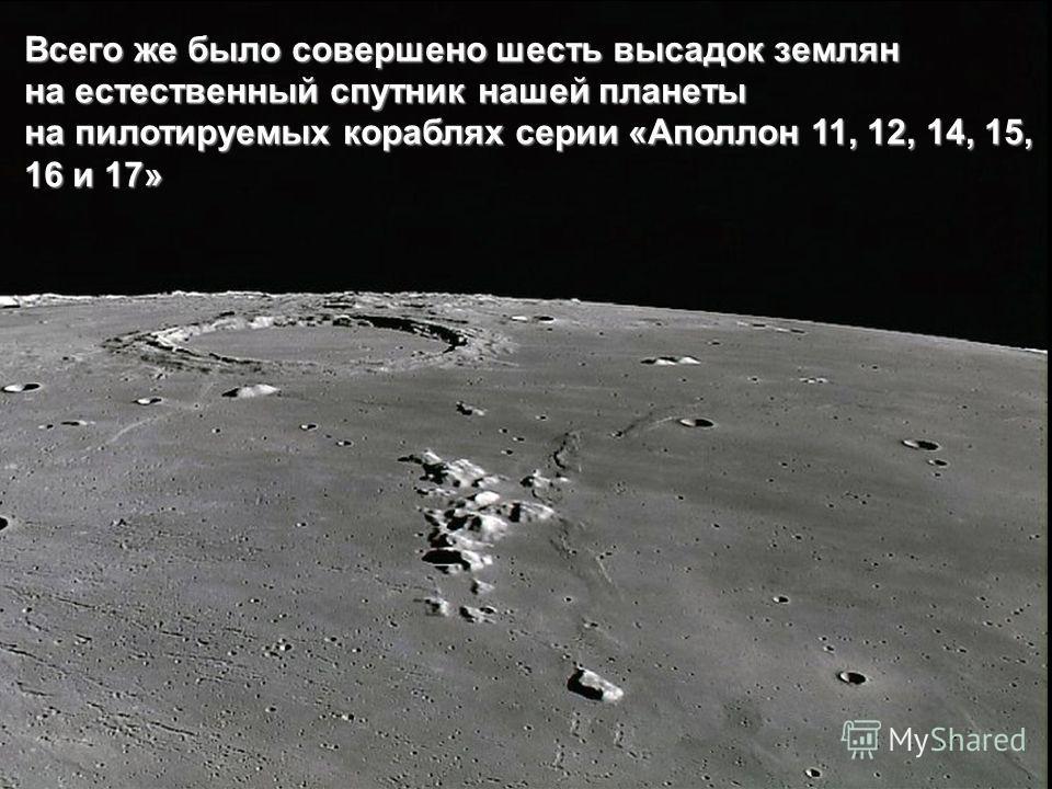 Всего же было совершено шесть высадок землян на естественный спутник нашей планеты на пилотируемых кораблях серии «Аполлон 11, 12, 14, 15, 16 и 17»