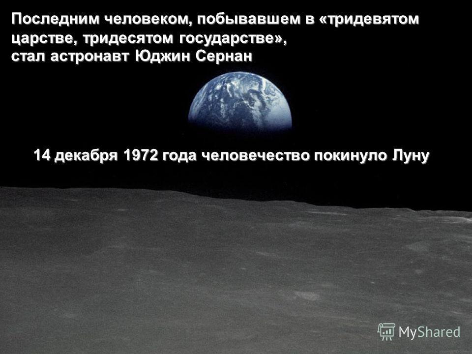Последним человеком, побывавшем в «тридевятом царстве, тридесятом государстве», стал астронавт Юджин Сернан 14 декабря 1972 года человечество покинуло Луну