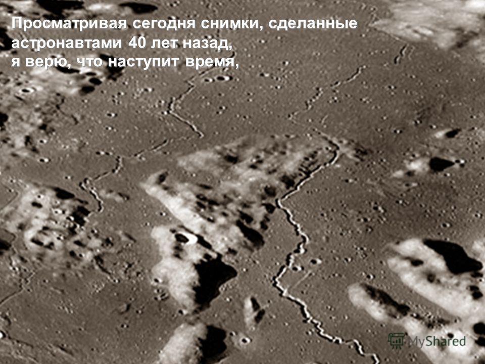 Просматривая сегодня снимки, сделанные астронавтами 40 лет назад, я верю, что наступит время,