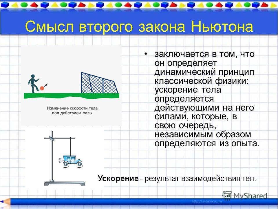 Смысл второго закона Ньютона заключается в том, что он определяет динамический принцип классической физики: ускорение тела определяется действующими на него силами, которые, в свою очередь, независимым образом определяются из опыта. Ускорение - резул