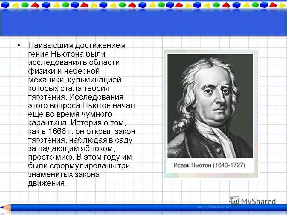 Наивысшим достижением гения Ньютона были исследования в области физики и небесной механики, кульминацией которых стала теория тяготения. Исследования этого вопроса Ньютон начал еще во время чумного карантина. История о том, как в 1666 г. он открыл за