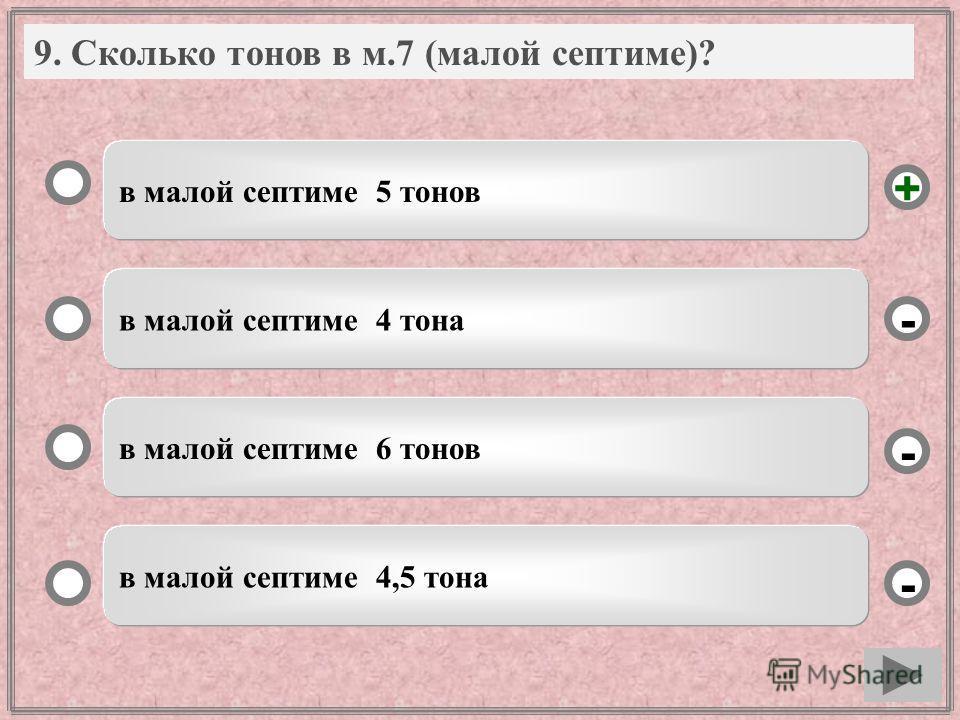 9. Вопрос в малой септиме 5 тонов в малой септиме 4 тона в малой септиме 6 тонов в малой септиме 4,5 тона - - + - 9. Сколько тонов в м.7 (малой септиме)?